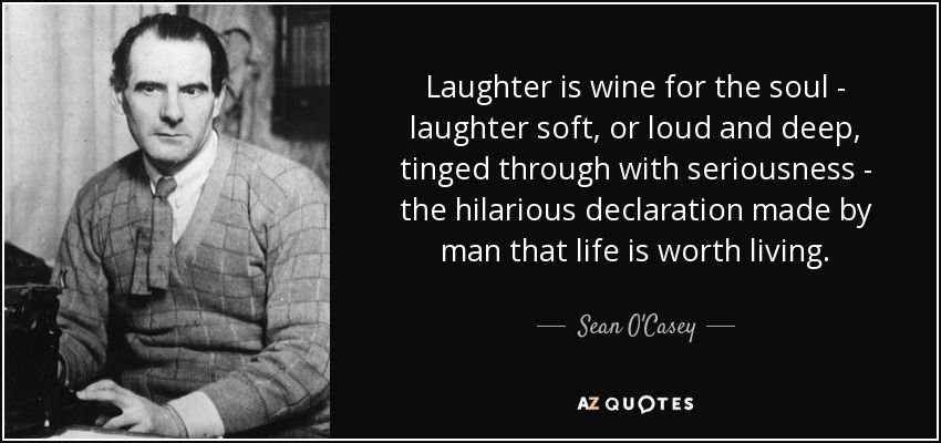 Laughter is wine for the soul - laughter soft, or loud and deep, tinged through with seriousness - the hilarious declaration made by man that life is worth living. - Sean O'Casey