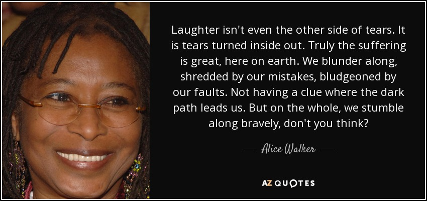 Laughter isn't even the other side of tears. It is tears turned inside out. Truly the suffering is great, here on earth. We blunder along, shredded by our mistakes, bludgeoned by our faults. Not having a clue where the dark path leads us. But on the whole, we stumble along bravely, don't you think? - Alice Walker