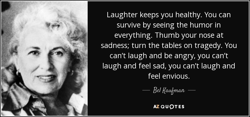Laughter keeps you healthy. You can survive by seeing the humor in everything. Thumb your nose at sadness; turn the tables on tragedy. You can't laugh and be angry, you can't laugh and feel sad, you can't laugh and feel envious. - Bel Kaufman