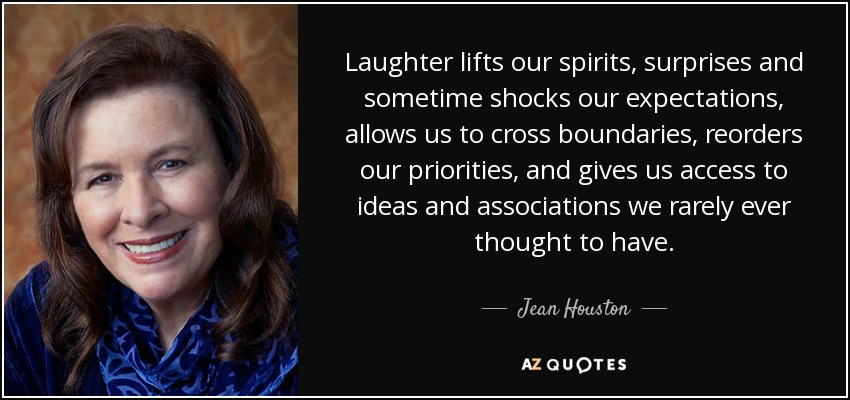 Laughter lifts our spirits, surprises and sometime shocks our expectations, allows us to cross boundaries, reorders our priorities, and gives us access to ideas and associations we rarely ever thought to have. - Jean Houston