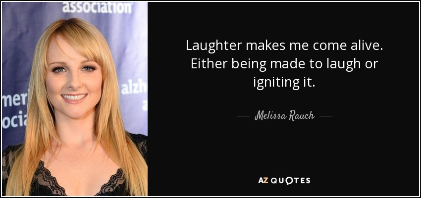 Laughter makes me come alive. Either being made to laugh or igniting it. - Melissa Rauch