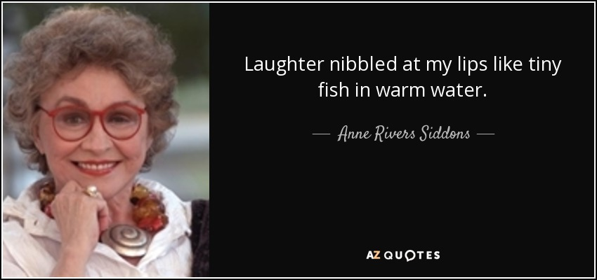 Laughter nibbled at my lips like tiny fish in warm water. - Anne Rivers Siddons