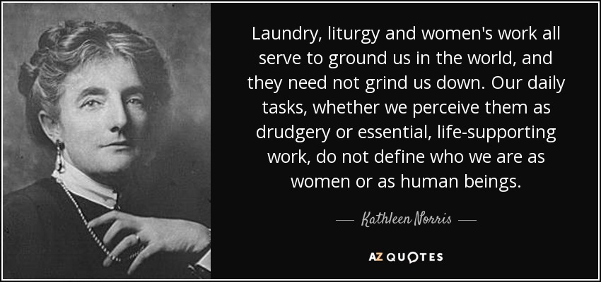 Laundry, liturgy and women's work all serve to ground us in the world, and they need not grind us down. Our daily tasks, whether we perceive them as drudgery or essential, life-supporting work, do not define who we are as women or as human beings. - Kathleen Norris