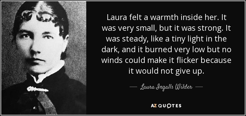 Laura felt a warmth inside her. It was very small, but it was strong. It was steady, like a tiny light in the dark, and it burned very low but no winds could make it flicker because it would not give up. - Laura Ingalls Wilder