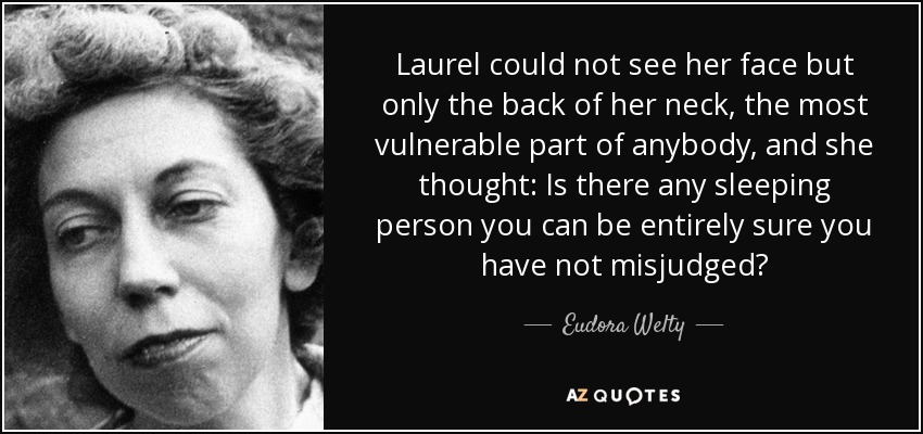 Laurel could not see her face but only the back of her neck, the most vulnerable part of anybody, and she thought: Is there any sleeping person you can be entirely sure you have not misjudged? - Eudora Welty