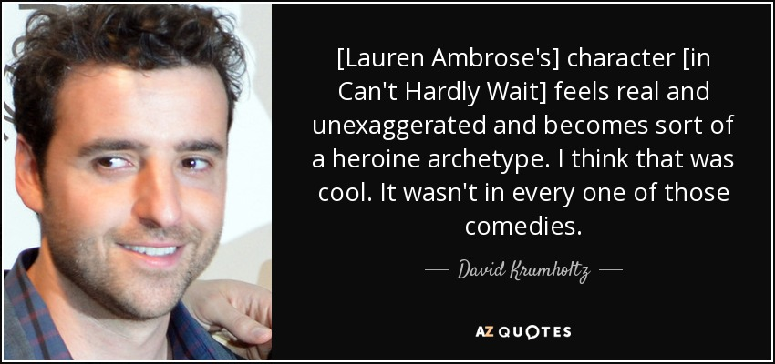 [Lauren Ambrose's] character [in Can't Hardly Wait] feels real and unexaggerated and becomes sort of a heroine archetype. I think that was cool. It wasn't in every one of those comedies. - David Krumholtz