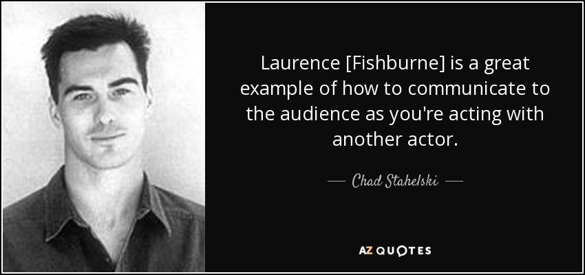 Laurence [Fishburne] is a great example of how to communicate to the audience as you're acting with another actor. - Chad Stahelski