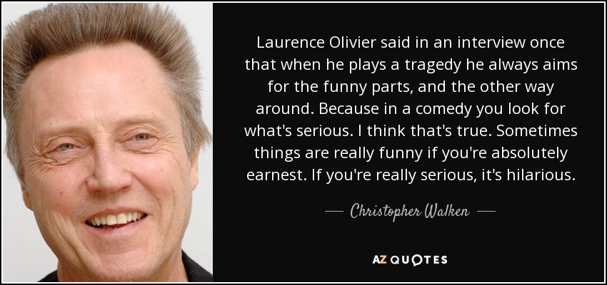 Laurence Olivier said in an interview once that when he plays a tragedy he always aims for the funny parts, and the other way around. Because in a comedy you look for what's serious. I think that's true. Sometimes things are really funny if you're absolutely earnest. If you're really serious, it's hilarious. - Christopher Walken