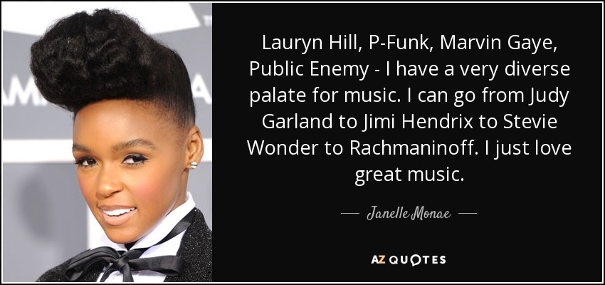 Lauryn Hill, P-Funk, Marvin Gaye, Public Enemy - I have a very diverse palate for music. I can go from Judy Garland to Jimi Hendrix to Stevie Wonder to Rachmaninoff. I just love great music. - Janelle Monae