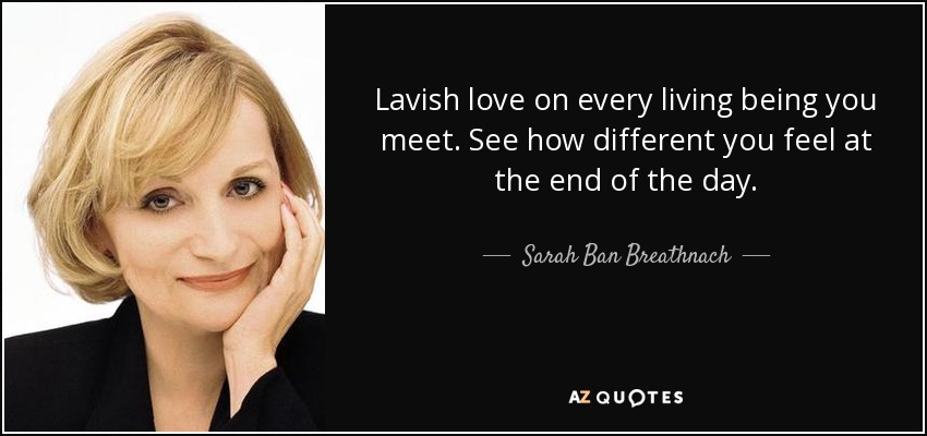 Lavish love on every living being you meet. See how different you feel at the end of the day. - Sarah Ban Breathnach