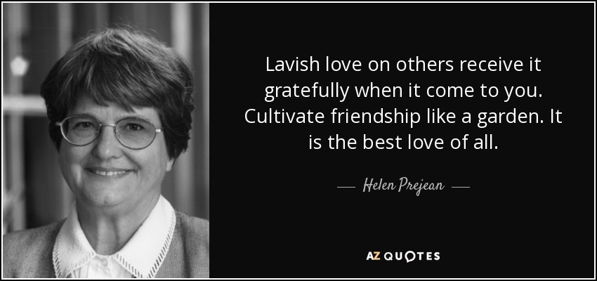 Lavish love on others receive it gratefully when it come to you. Cultivate friendship like a garden. It is the best love of all. - Helen Prejean