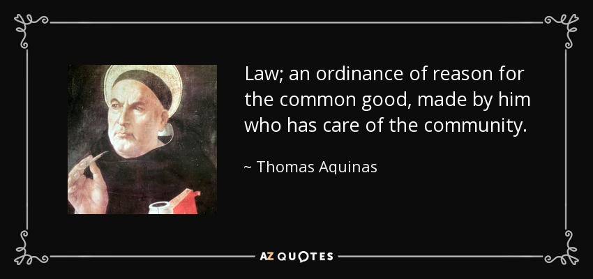 Law; an ordinance of reason for the common good, made by him who has care of the community. - Thomas Aquinas