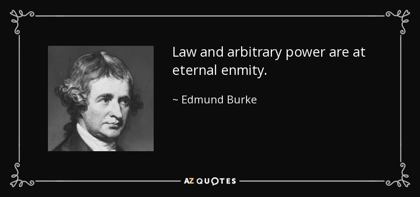 Law and arbitrary power are at eternal enmity. - Edmund Burke