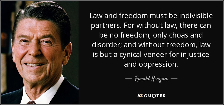 Law and freedom must be indivisible partners. For without law, there can be no freedom, only choas and disorder; and without freedom, law is but a cynical veneer for injustice and oppression. - Ronald Reagan