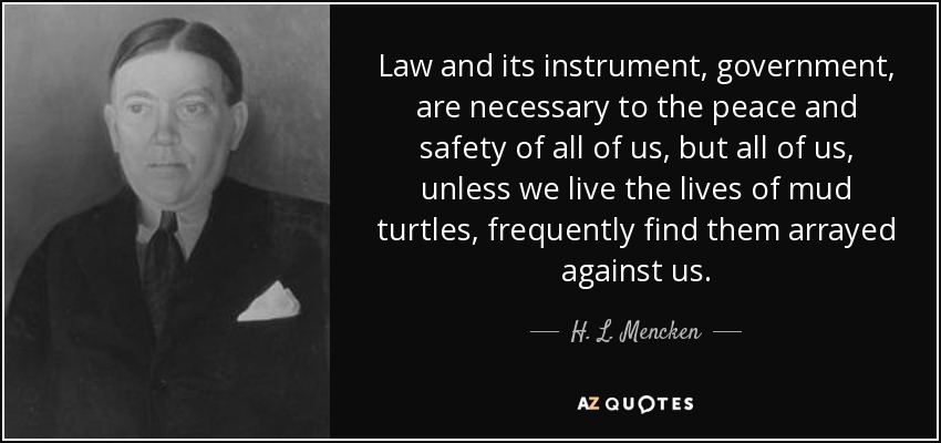 Law and its instrument, government, are necessary to the peace and safety of all of us, but all of us, unless we live the lives of mud turtles, frequently find them arrayed against us. - H. L. Mencken