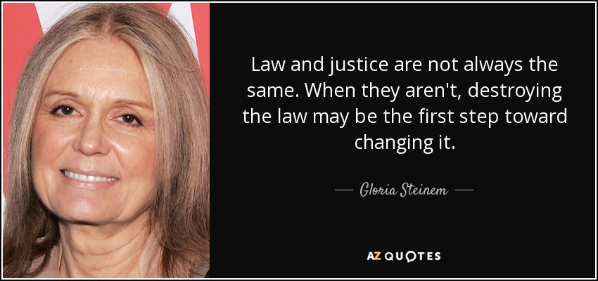 Law and justice are not always the same. When they aren't, destroying the law may be the first step toward changing it. - Gloria Steinem