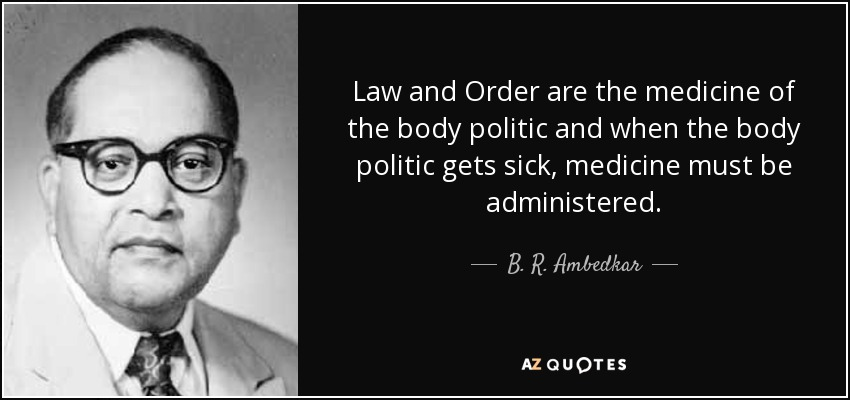 Law and order are the medicine of the body politic and when the body politic gets sick, medicine must be administered. - B. R. Ambedkar