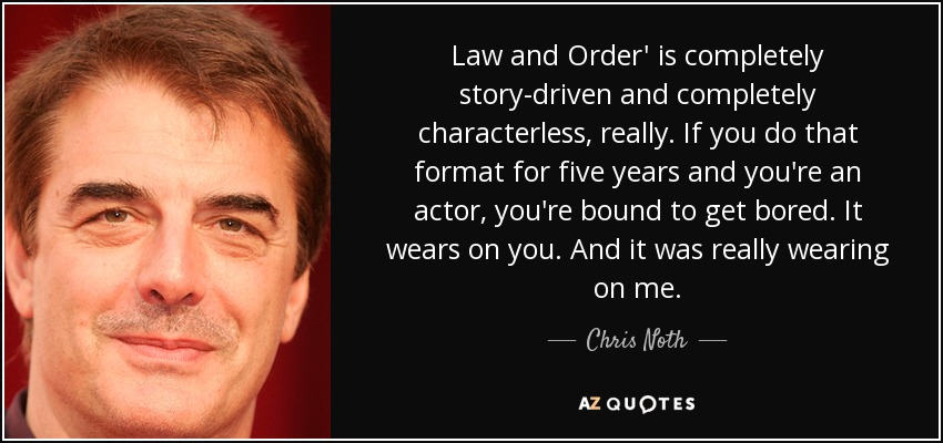 Law and Order' is completely story-driven and completely characterless, really. If you do that format for five years and you're an actor, you're bound to get bored. It wears on you. And it was really wearing on me. - Chris Noth