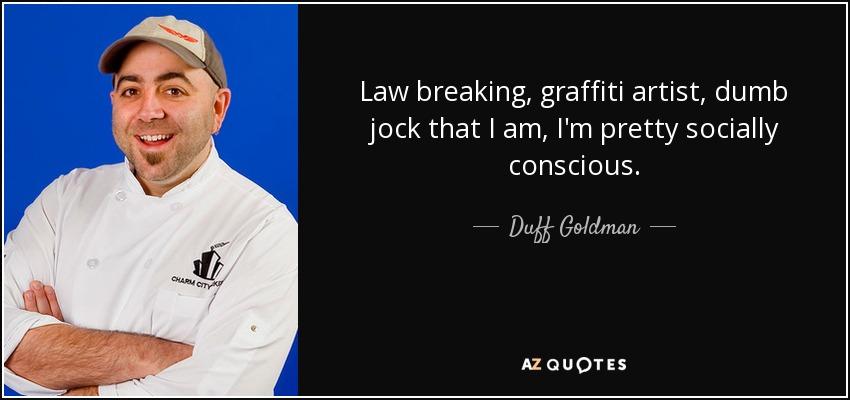 Law breaking, graffiti artist, dumb jock that I am, I'm pretty socially conscious. - Duff Goldman