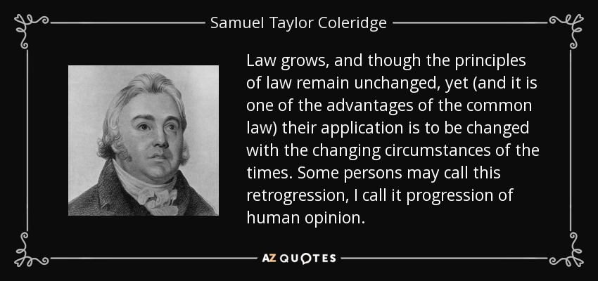 Law grows, and though the principles of law remain unchanged, yet (and it is one of the advantages of the common law) their application is to be changed with the changing circumstances of the times. Some persons may call this retrogression, I call it progression of human opinion. - Samuel Taylor Coleridge