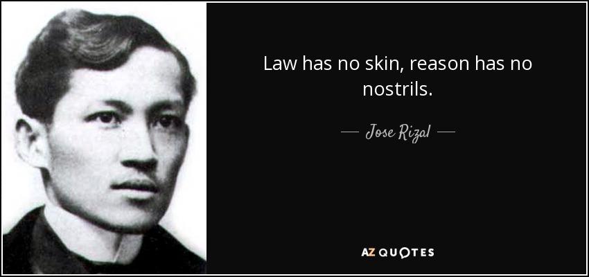 Law has no skin, reason has no nostrils. - Jose Rizal