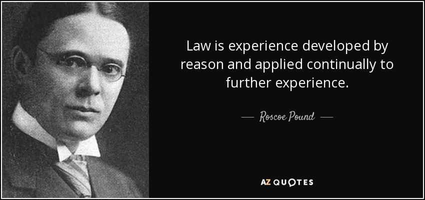 Law is experience developed by reason and applied continually to further experience. - Roscoe Pound