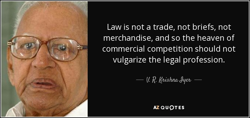 Law is not a trade, not briefs, not merchandise, and so the heaven of commercial competition should not vulgarize the legal profession. - V. R. Krishna Iyer