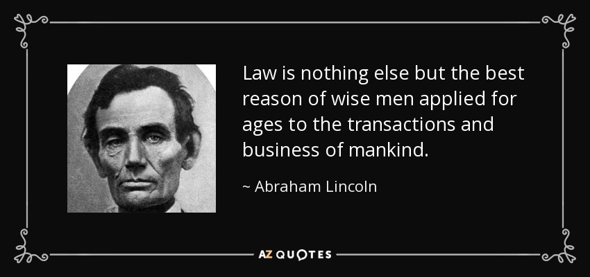 Law is nothing else but the best reason of wise men applied for ages to the transactions and business of mankind. - Abraham Lincoln