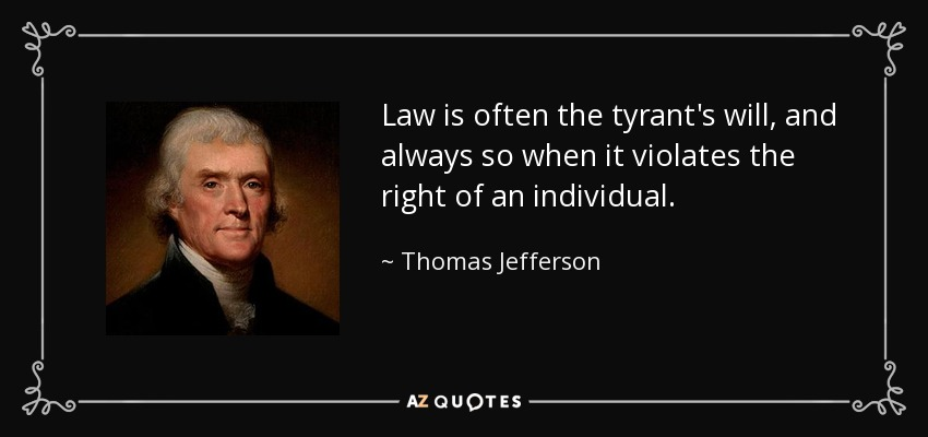 Law is often the tyrant's will, and always so when it violates the right of an individual. - Thomas Jefferson