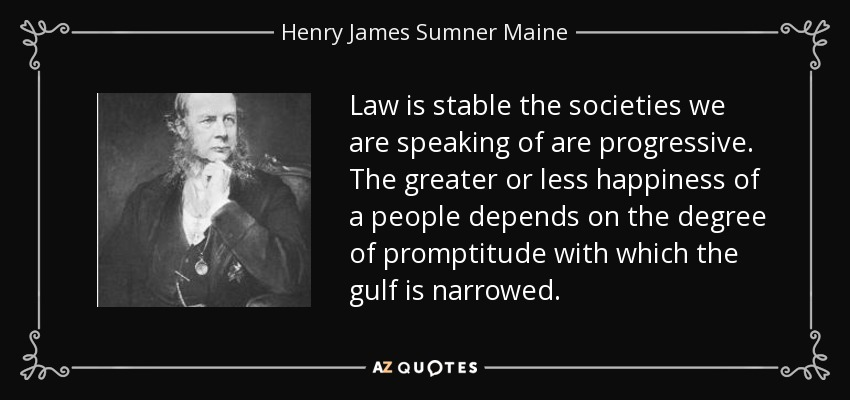Law is stable the societies we are speaking of are progressive. The greater or less happiness of a people depends on the degree of promptitude with which the gulf is narrowed. - Henry James Sumner Maine