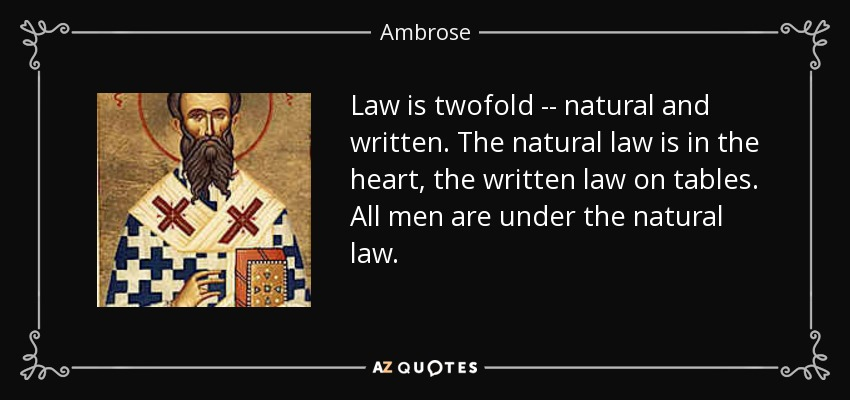 Law is twofold -- natural and written. The natural law is in the heart, the written law on tables. All men are under the natural law. - Ambrose