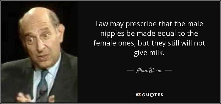 Law may prescribe that the male nipples be made equal to the female ones, but they still will not give milk. - Allan Bloom