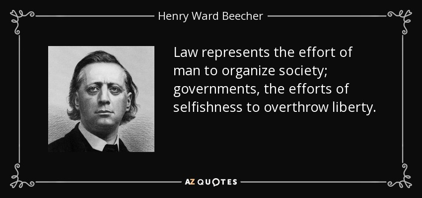 Law represents the effort of man to organize society; governments, the efforts of selfishness to overthrow liberty. - Henry Ward Beecher