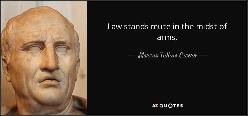 Law stands mute in the midst of arms. - Marcus Tullius Cicero