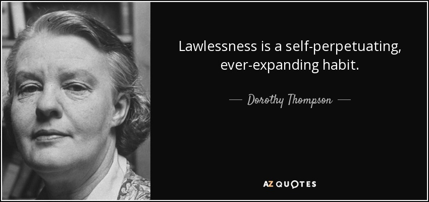 Lawlessness is a self-perpetuating, ever-expanding habit. - Dorothy Thompson