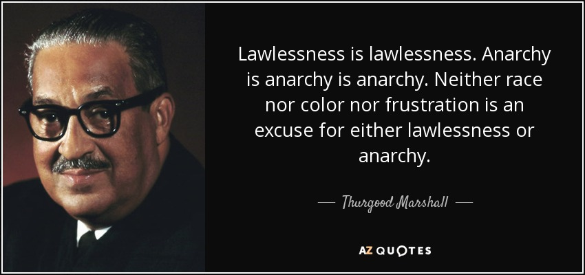 Lawlessness is lawlessness. Anarchy is anarchy is anarchy. Neither race nor color nor frustration is an excuse for either lawlessness or anarchy. - Thurgood Marshall