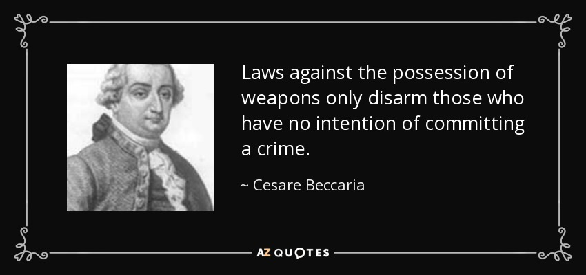 Laws against the possession of weapons only disarm those who have no intention of committing a crime. - Cesare Beccaria
