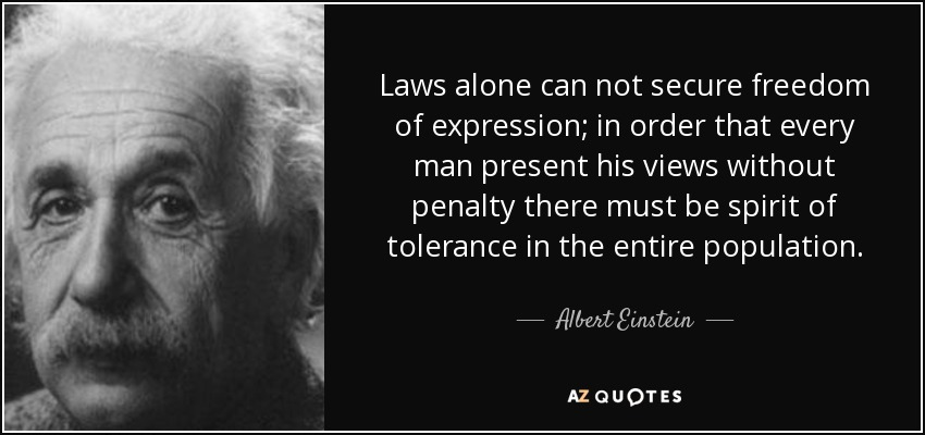 Laws alone can not secure freedom of expression; in order that every man present his views without penalty there must be spirit of tolerance in the entire population. - Albert Einstein