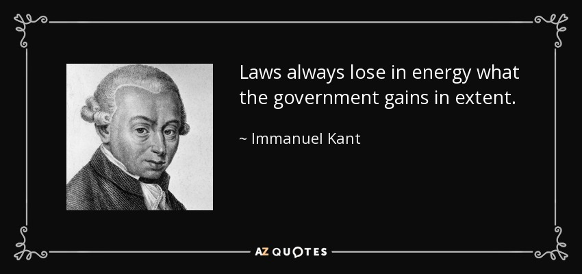Laws always lose in energy what the government gains in extent. - Immanuel Kant