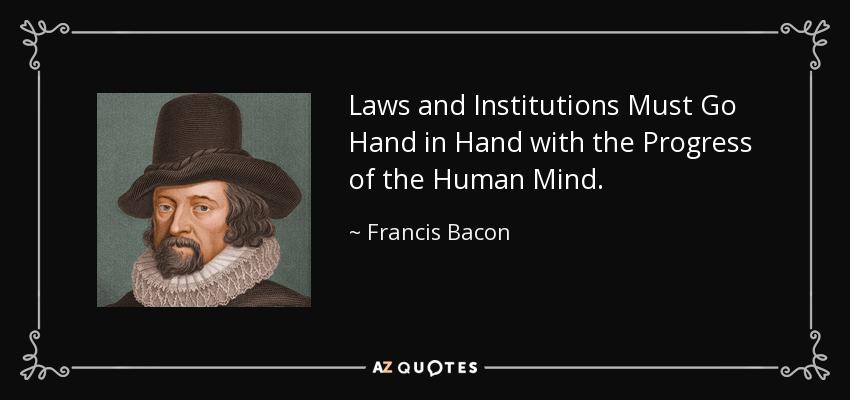 Laws and Institutions Must Go Hand in Hand with the Progress of the Human Mind. - Francis Bacon