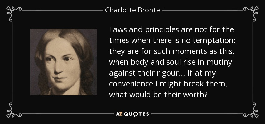 Laws and principles are not for the times when there is no temptation: they are for such moments as this, when body and soul rise in mutiny against their rigour ... If at my convenience I might break them, what would be their worth? - Charlotte Bronte
