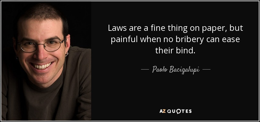 Laws are a fine thing on paper, but painful when no bribery can ease their bind. - Paolo Bacigalupi