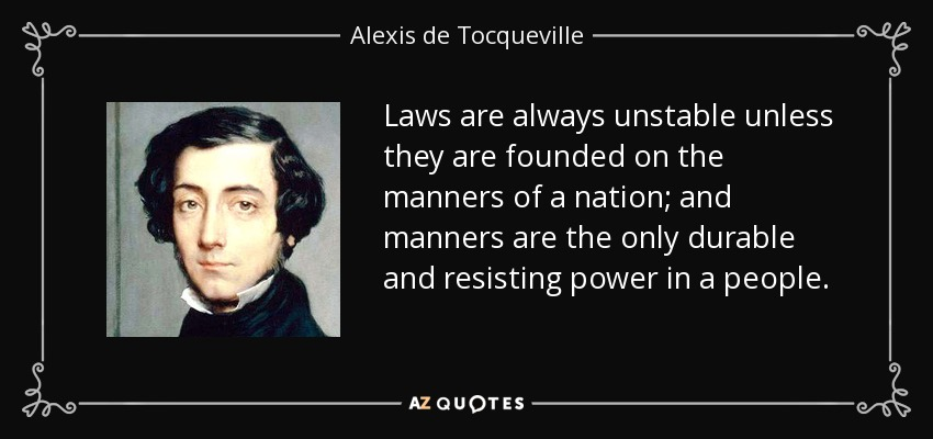 Laws are always unstable unless they are founded on the manners of a nation; and manners are the only durable and resisting power in a people. - Alexis de Tocqueville