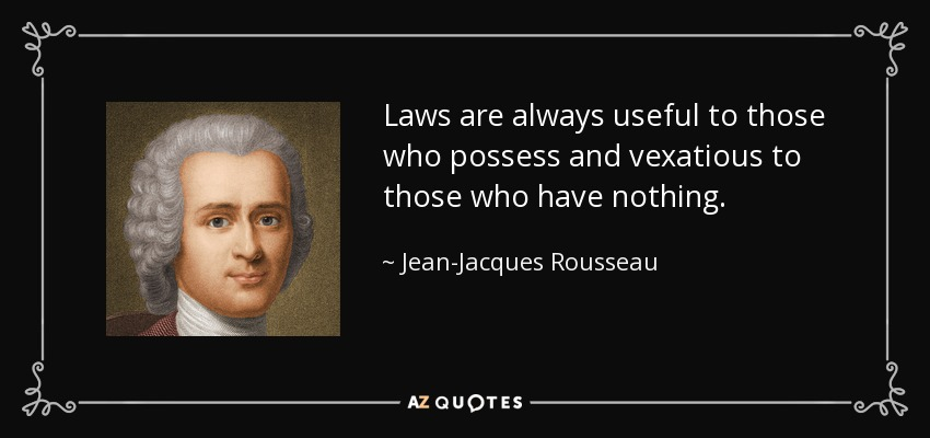 Laws are always useful to those who possess and vexatious to those who have nothing. - Jean-Jacques Rousseau
