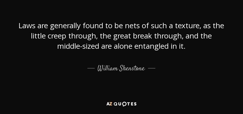 Laws are generally found to be nets of such a texture, as the little creep through, the great break through, and the middle-sized are alone entangled in it. - William Shenstone
