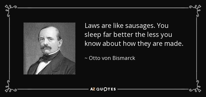 Laws are like sausages. You sleep far better the less you know about how they are made. - Otto von Bismarck
