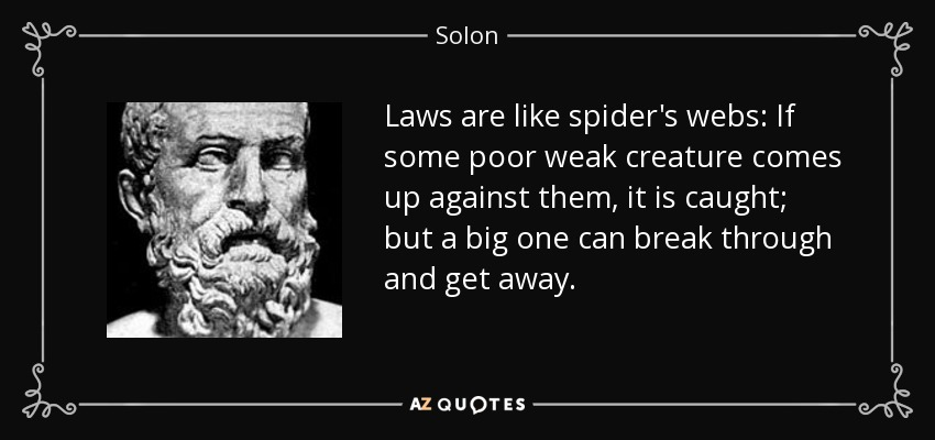Laws are like spider's webs: If some poor weak creature comes up against them, it is caught; but a big one can break through and get away. - Solon