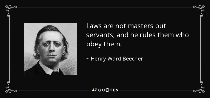 Laws are not masters but servants, and he rules them who obey them. - Henry Ward Beecher