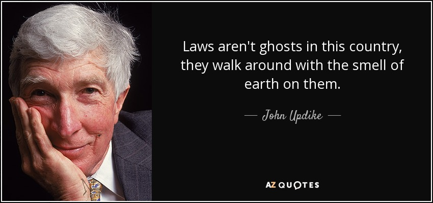 Laws aren't ghosts in this country, they walk around with the smell of earth on them. - John Updike