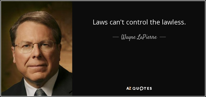 Laws can't control the lawless. - Wayne LaPierre